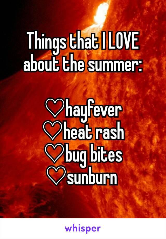 Things that I LOVE about the summer:  ♡hayfever ♡heat rash ♡bug bites ♡sunburn