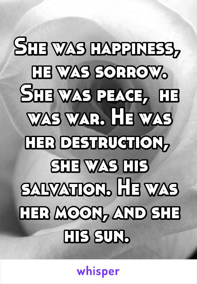 She was happiness,  he was sorrow. She was peace,  he was war. He was her destruction,  she was his salvation. He was her moon, and she his sun.