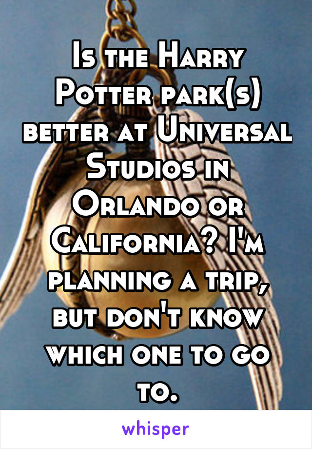 Is the Harry Potter park(s) better at Universal Studios in Orlando or California? I'm planning a trip, but don't know which one to go to.