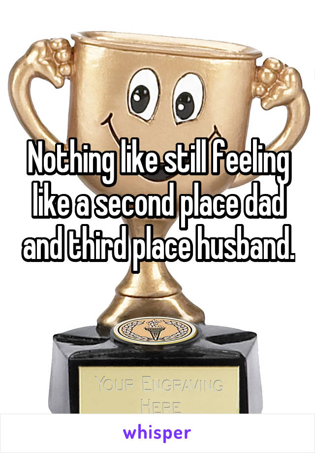 Nothing like still feeling like a second place dad and third place husband.