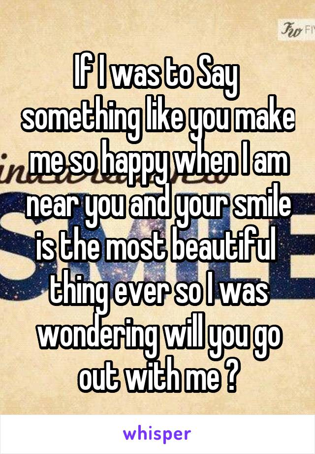 If I was to Say  something like you make me so happy when I am near you and your smile is the most beautiful  thing ever so I was wondering will you go out with me ?