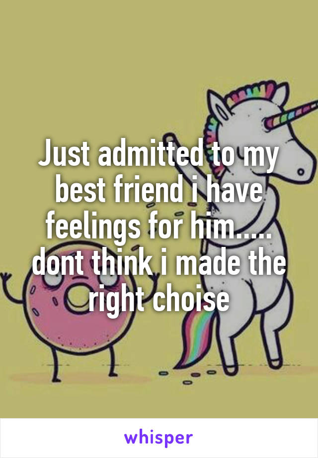 Just admitted to my best friend i have feelings for him..... dont think i made the right choise