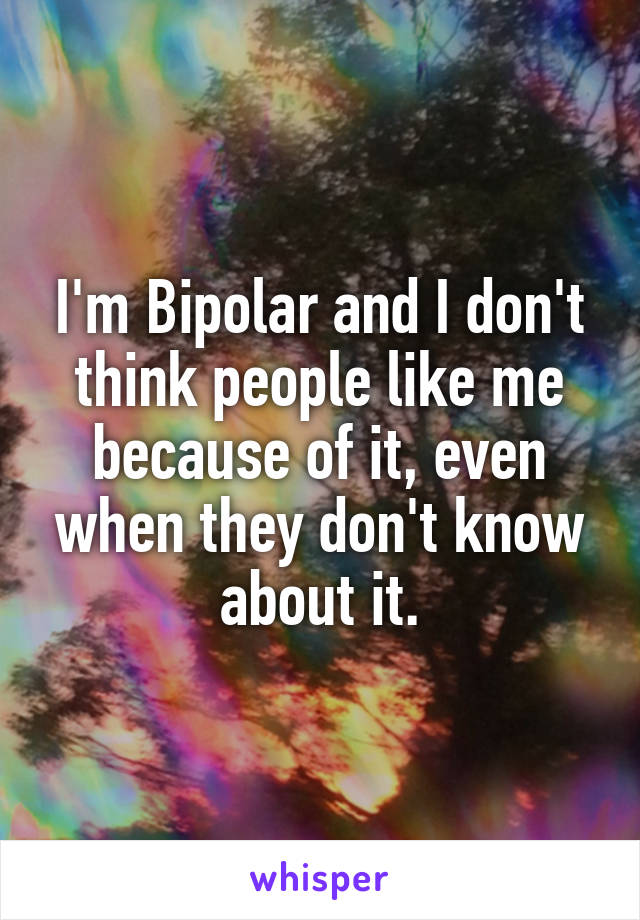 I'm Bipolar and I don't think people like me because of it, even when they don't know about it.