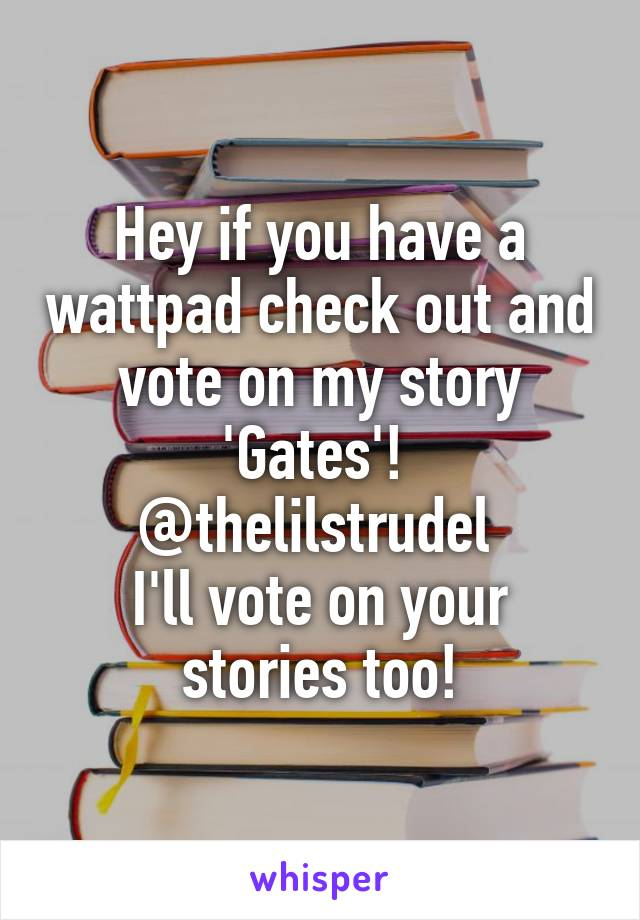 Hey if you have a wattpad check out and vote on my story 'Gates'!  @thelilstrudel  I'll vote on your stories too!
