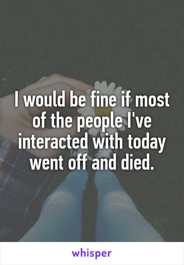 I would be fine if most of the people I've interacted with today went off and died.