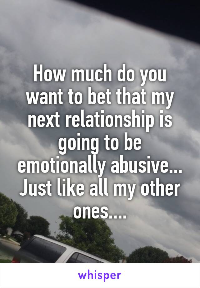 How much do you want to bet that my next relationship is going to be emotionally abusive... Just like all my other ones....