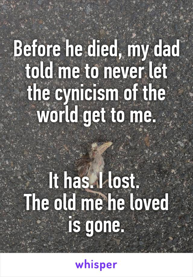 Before he died, my dad told me to never let the cynicism of the world get to me.   It has. I lost.  The old me he loved is gone.