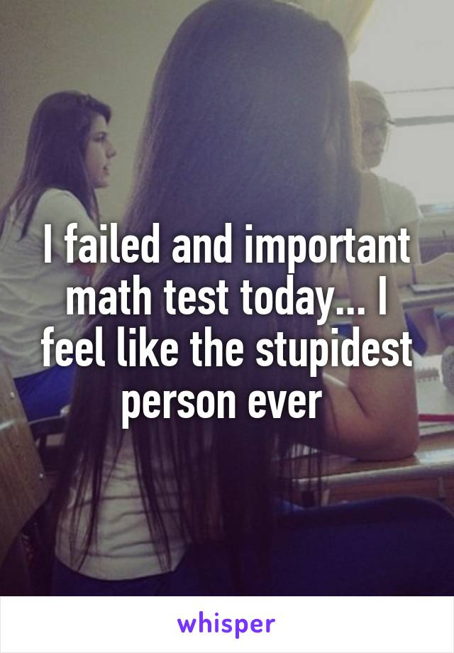 I failed and important math test today... I feel like the stupidest person ever
