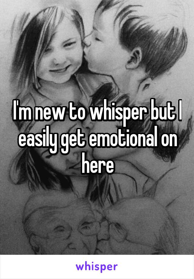 I'm new to whisper but I easily get emotional on here