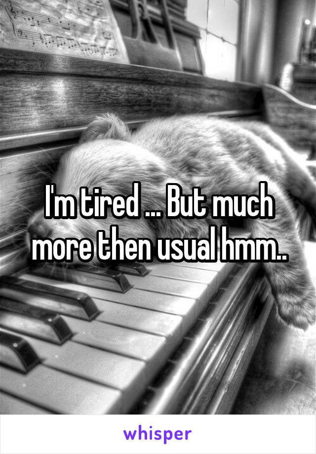 I'm tired ... But much more then usual hmm..