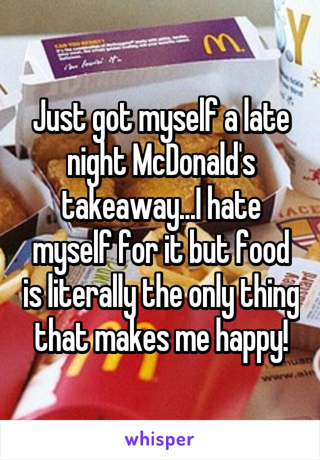 Just got myself a late night McDonald's takeaway...I hate myself for it but food is literally the only thing that makes me happy!