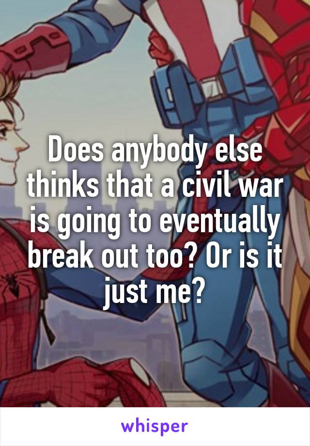 Does anybody else thinks that a civil war is going to eventually break out too? Or is it just me?