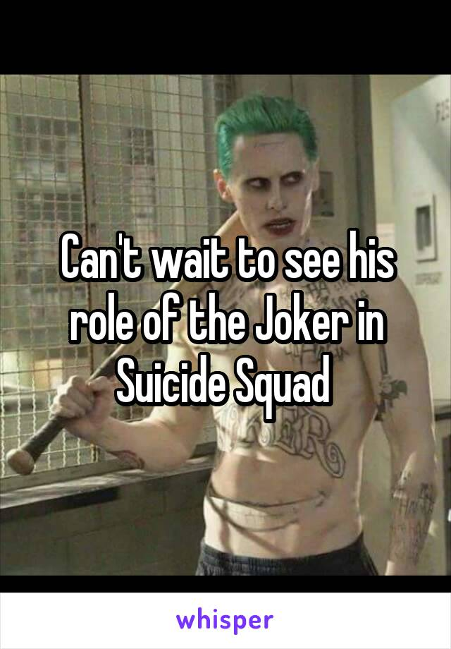 Can't wait to see his role of the Joker in Suicide Squad