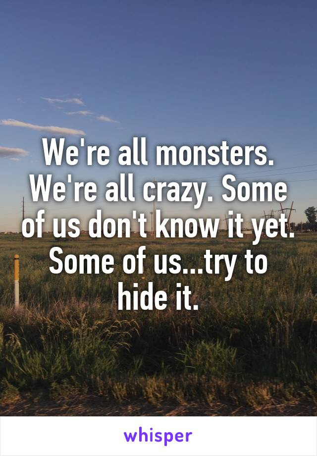 We're all monsters. We're all crazy. Some of us don't know it yet. Some of us...try to hide it.