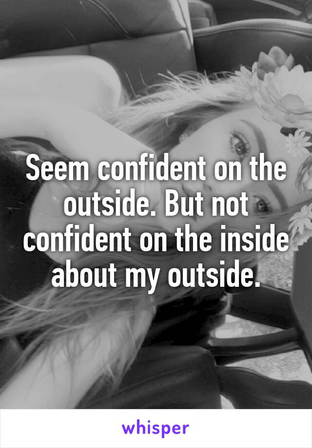Seem confident on the outside. But not confident on the inside about my outside.