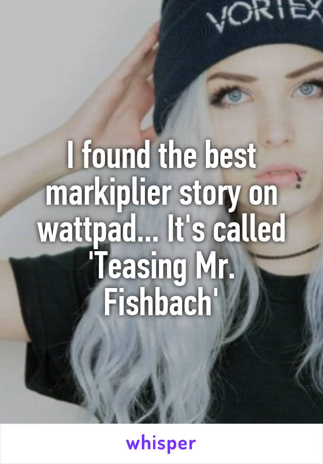 I found the best markiplier story on wattpad... It's called 'Teasing Mr. Fishbach'