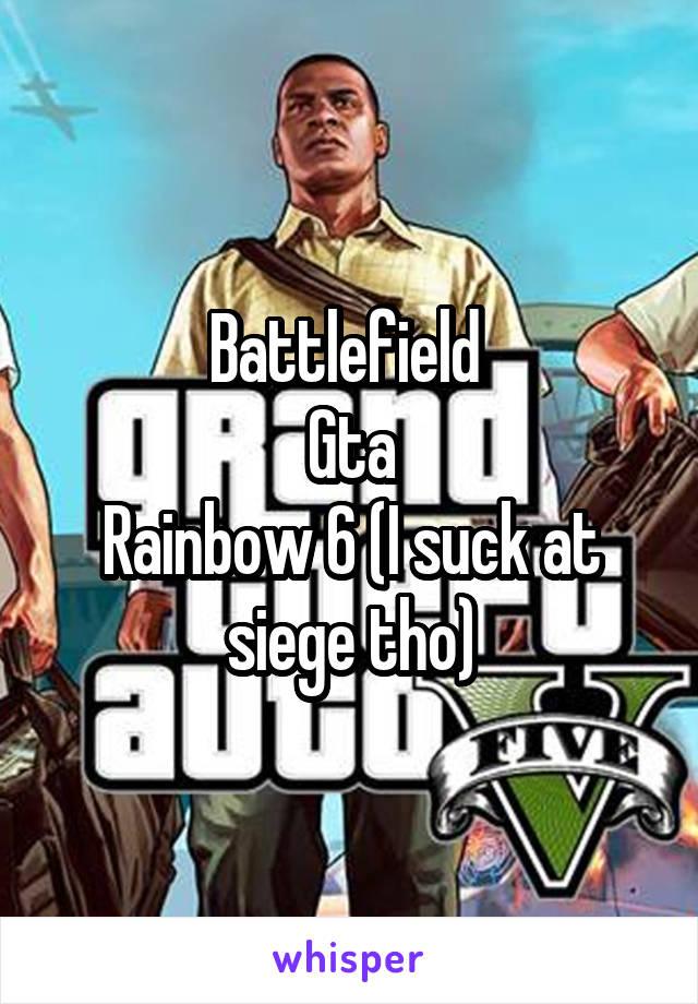 Battlefield  Gta Rainbow 6 (I suck at siege tho)