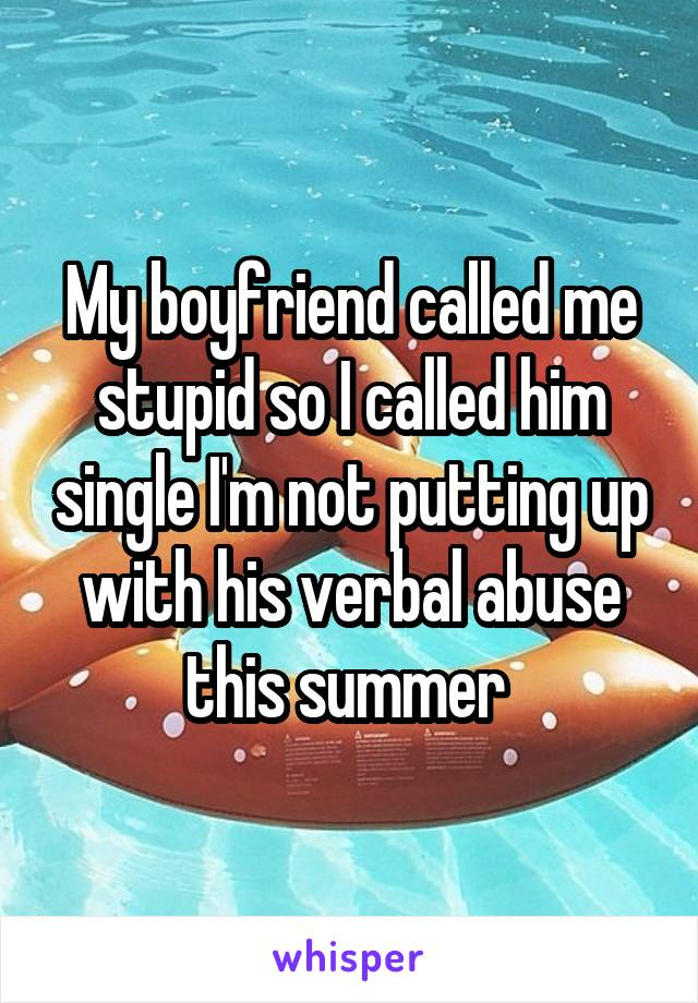 My boyfriend called me stupid so I called him single I'm not putting up with his verbal abuse this summer