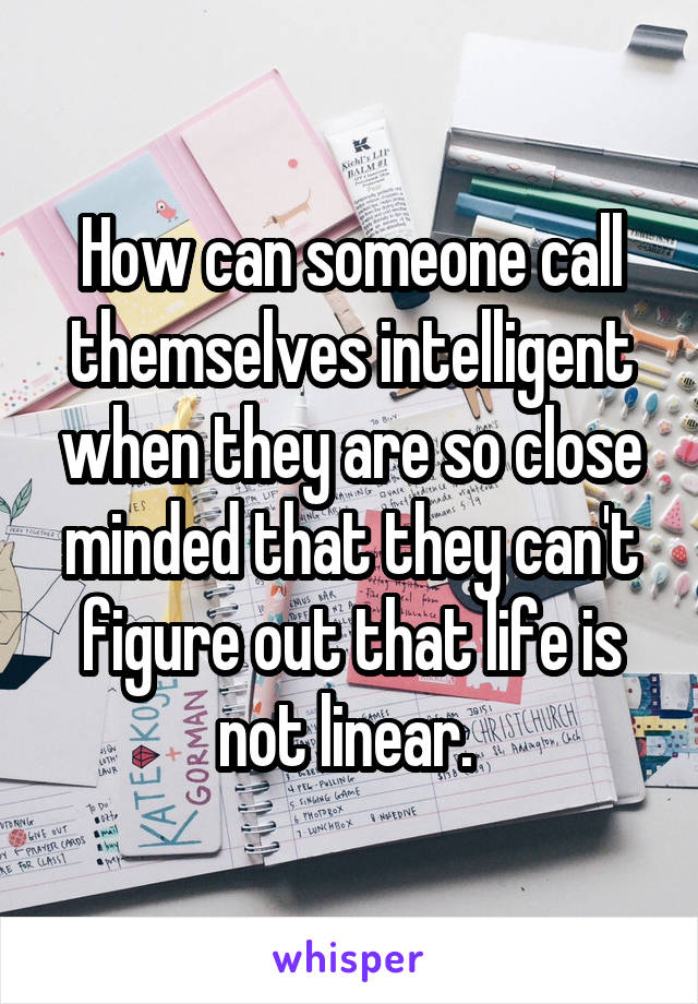 How can someone call themselves intelligent when they are so close minded that they can't figure out that life is not linear.