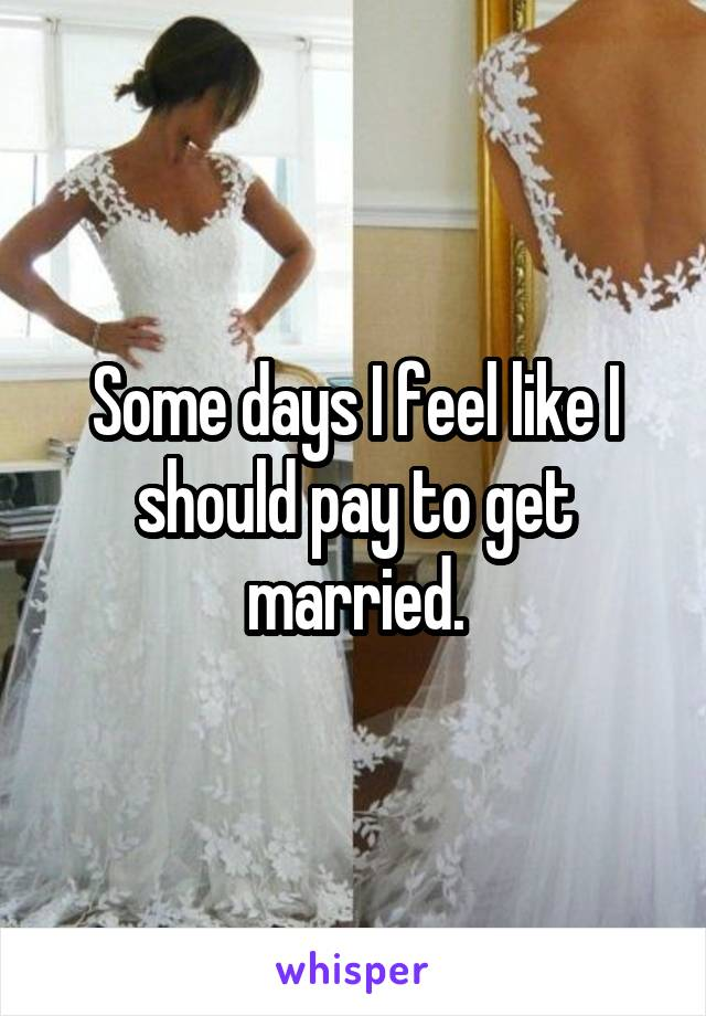 Some days I feel like I should pay to get married.
