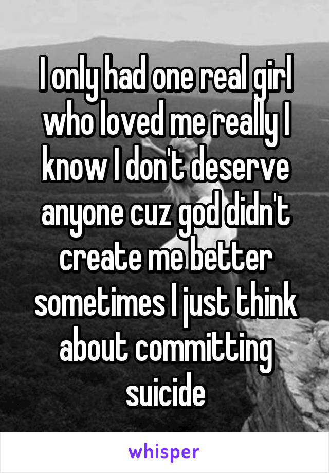 I only had one real girl who loved me really I know I don't deserve anyone cuz god didn't create me better sometimes I just think about committing suicide