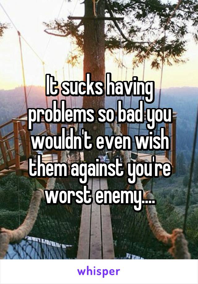 It sucks having problems so bad you wouldn't even wish them against you're worst enemy....