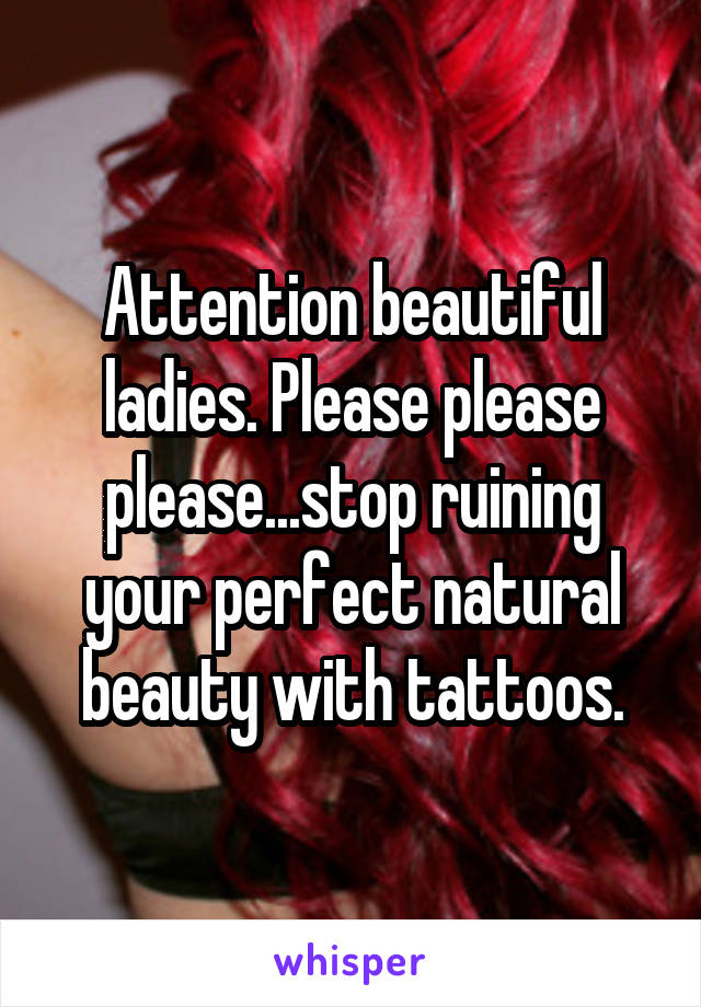 Attention beautiful ladies. Please please please...stop ruining your perfect natural beauty with tattoos.
