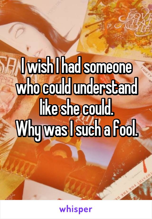 I wish I had someone who could understand like she could. Why was I such a fool.
