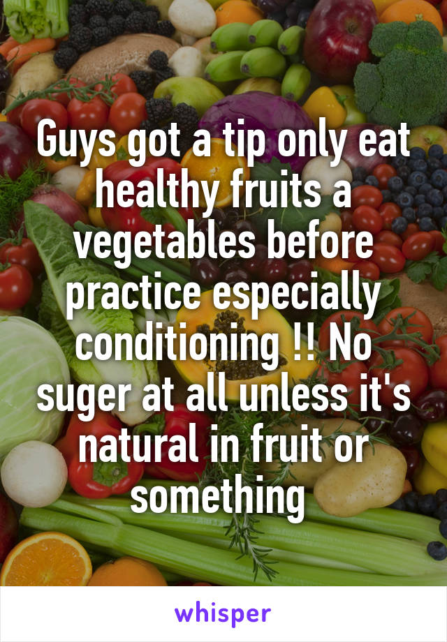 Guys got a tip only eat healthy fruits a vegetables before practice especially conditioning !! No suger at all unless it's natural in fruit or something