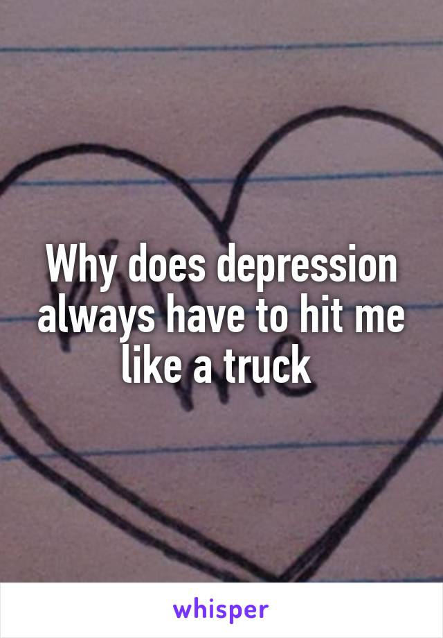Why does depression always have to hit me like a truck