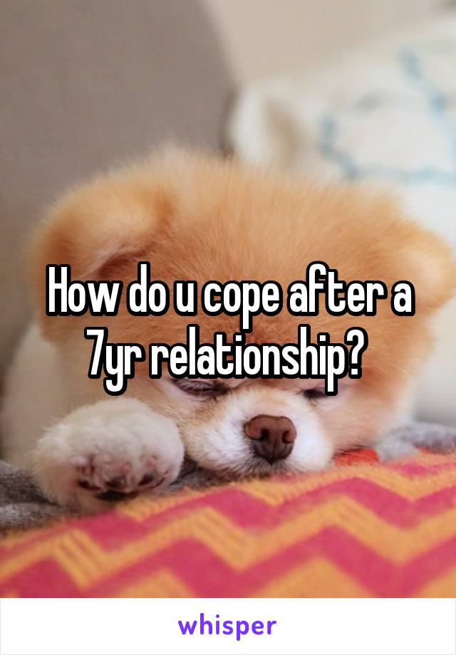 How do u cope after a 7yr relationship?