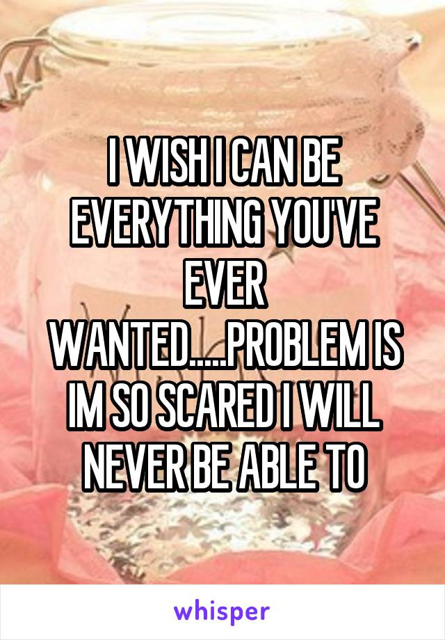 I WISH I CAN BE EVERYTHING YOU'VE EVER WANTED.....PROBLEM IS IM SO SCARED I WILL NEVER BE ABLE TO