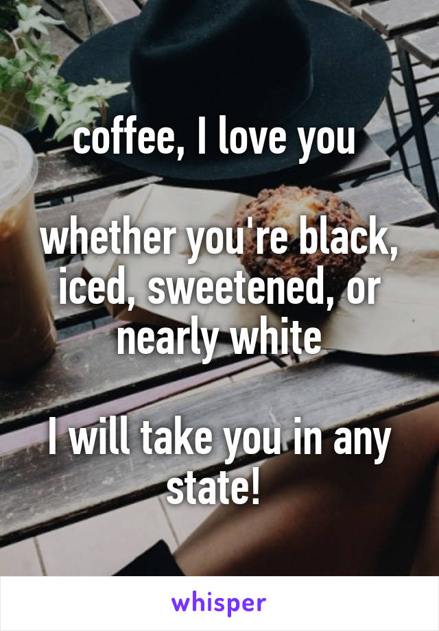 coffee, I love you   whether you're black, iced, sweetened, or nearly white  I will take you in any state!