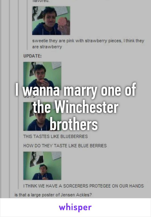 I wanna marry one of the Winchester brothers