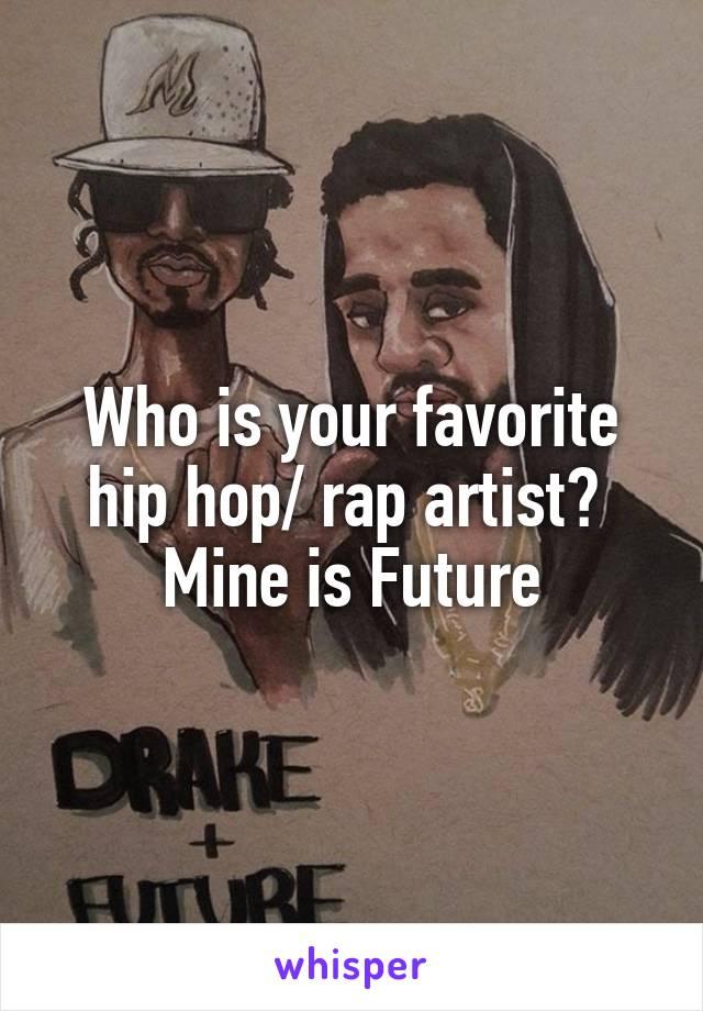 Who is your favorite hip hop/ rap artist?  Mine is Future