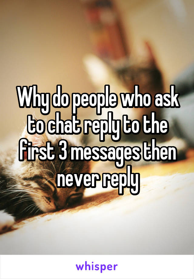 Why do people who ask to chat reply to the first 3 messages then never reply