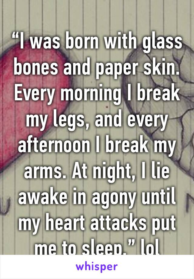 """I was born with glass bones and paper skin. Every morning I break my legs, and every afternoon I break my arms. At night, I lie awake in agony until my heart attacks put me to sleep."" lol"