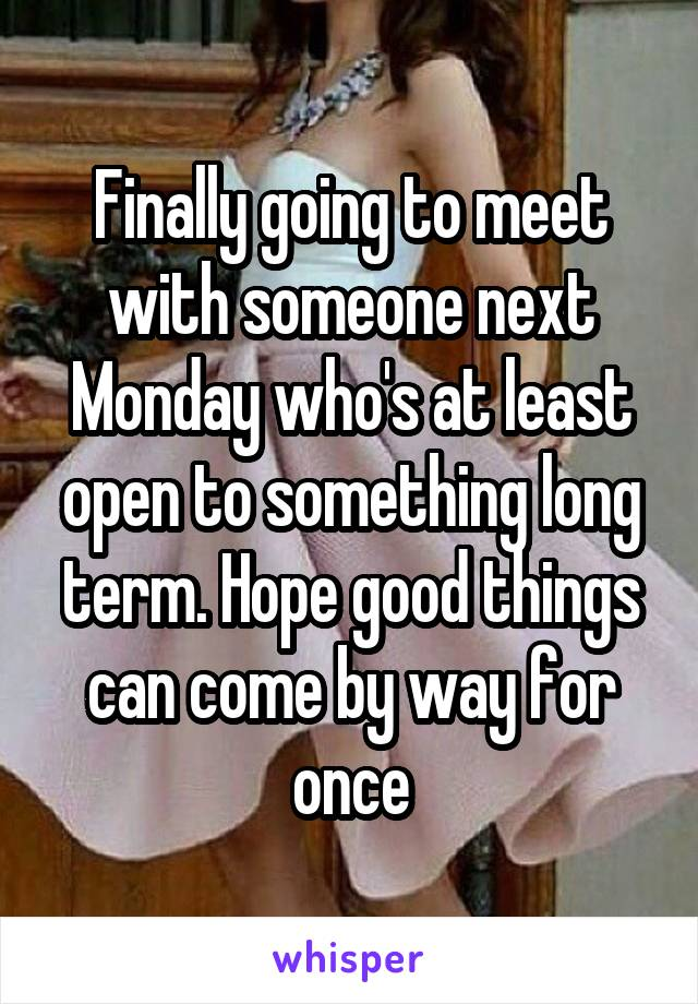 Finally going to meet with someone next Monday who's at least open to something long term. Hope good things can come by way for once
