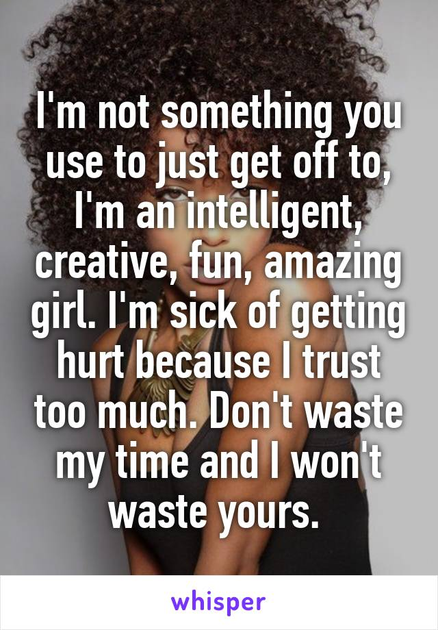 I'm not something you use to just get off to, I'm an intelligent, creative, fun, amazing girl. I'm sick of getting hurt because I trust too much. Don't waste my time and I won't waste yours.