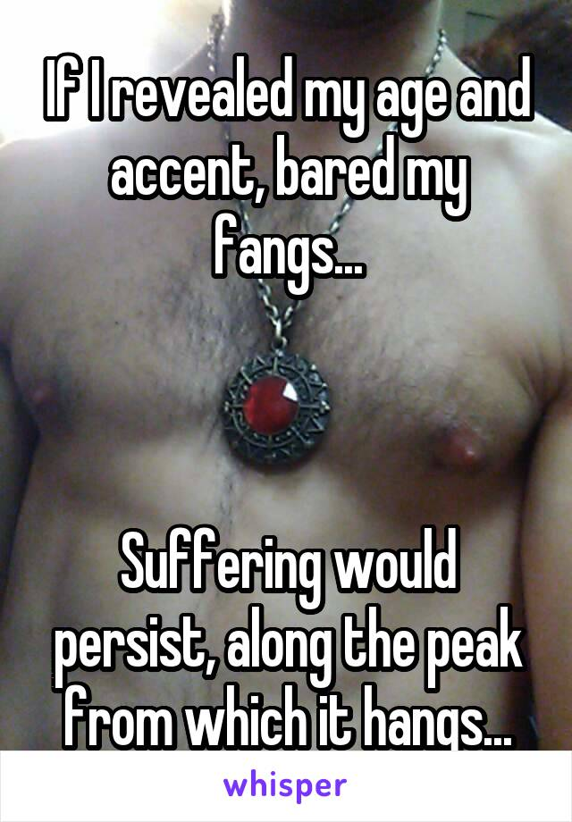 If I revealed my age and accent, bared my fangs...    Suffering would persist, along the peak from which it hangs...