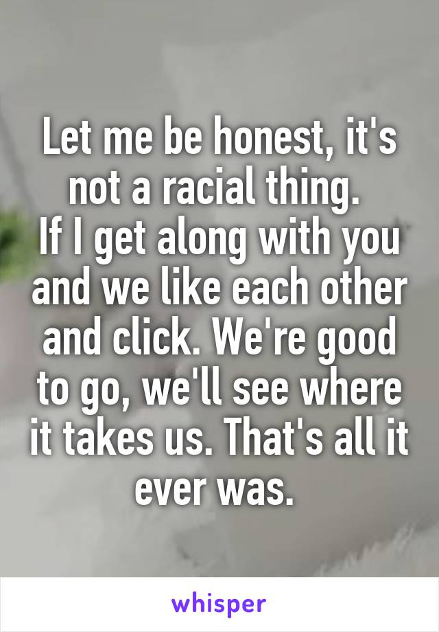 Let me be honest, it's not a racial thing.  If I get along with you and we like each other and click. We're good to go, we'll see where it takes us. That's all it ever was.