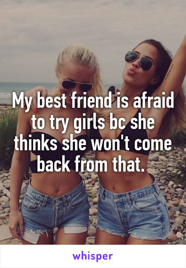 My best friend is afraid to try girls bc she thinks she won't come back from that.
