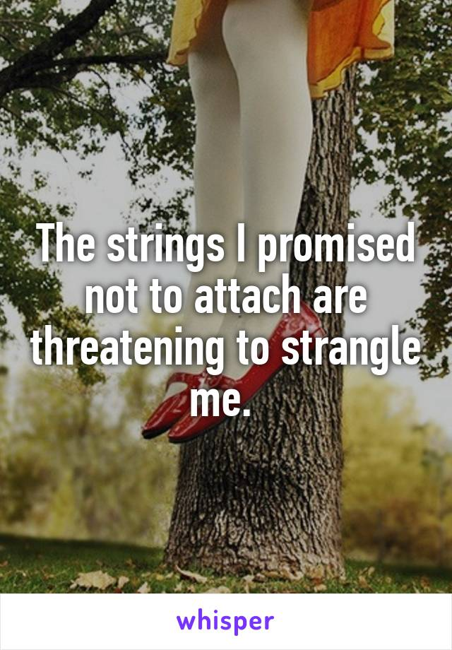 The strings I promised not to attach are threatening to strangle me.