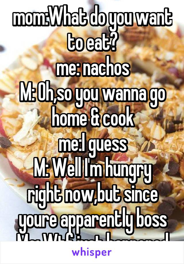 mom:What do you want to eat? me: nachos M: Oh,so you wanna go home & cook me:I guess M: Well I'm hungry right now,but since youre apparently boss Me: Wtf just happened