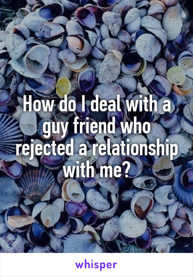 How do I deal with a guy friend who rejected a relationship with me?