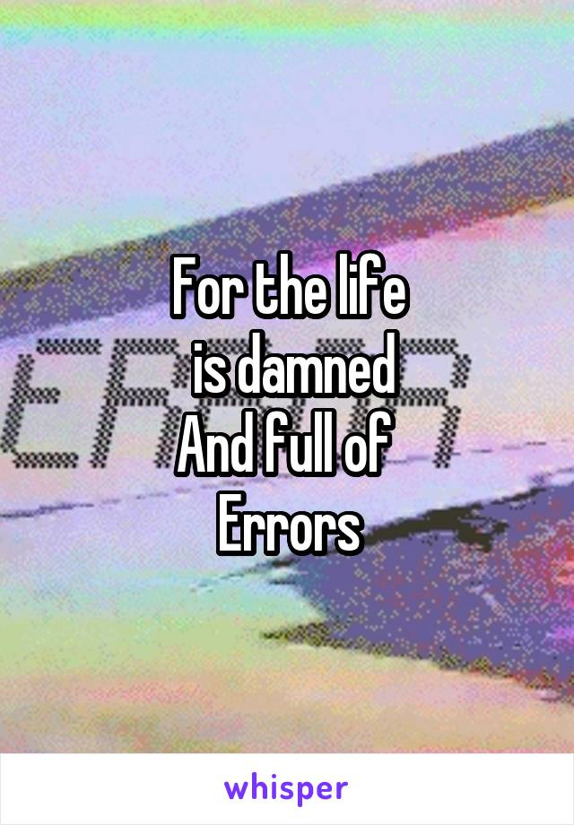 For the life  is damned And full of  Errors