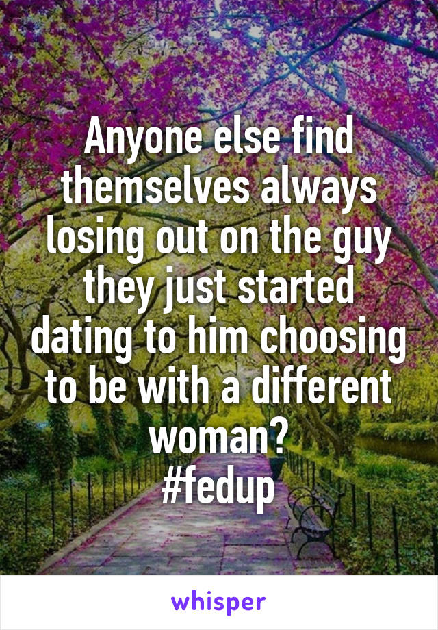 Anyone else find themselves always losing out on the guy they just started dating to him choosing to be with a different woman? #fedup