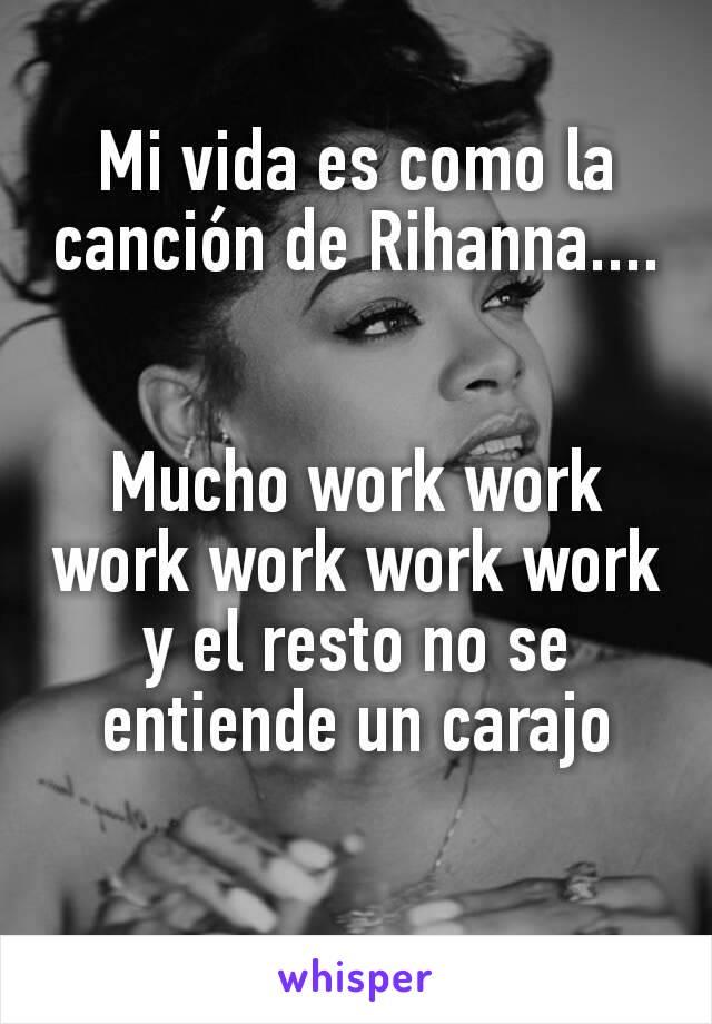 Mi vida es como la canción de Rihanna....   Mucho work work work work work work y el resto no se entiende un carajo