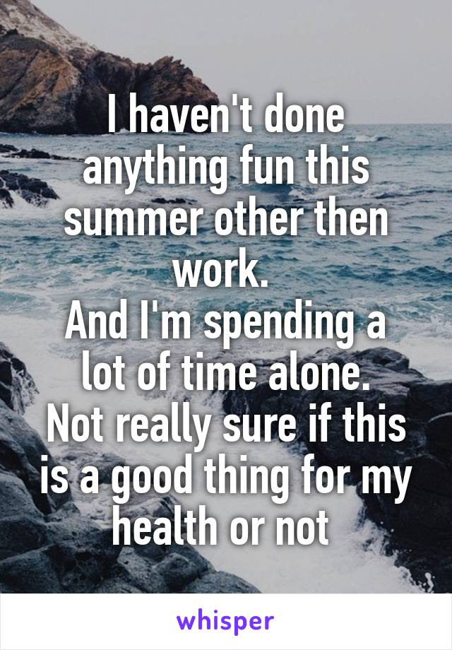 I haven't done anything fun this summer other then work.  And I'm spending a lot of time alone. Not really sure if this is a good thing for my health or not