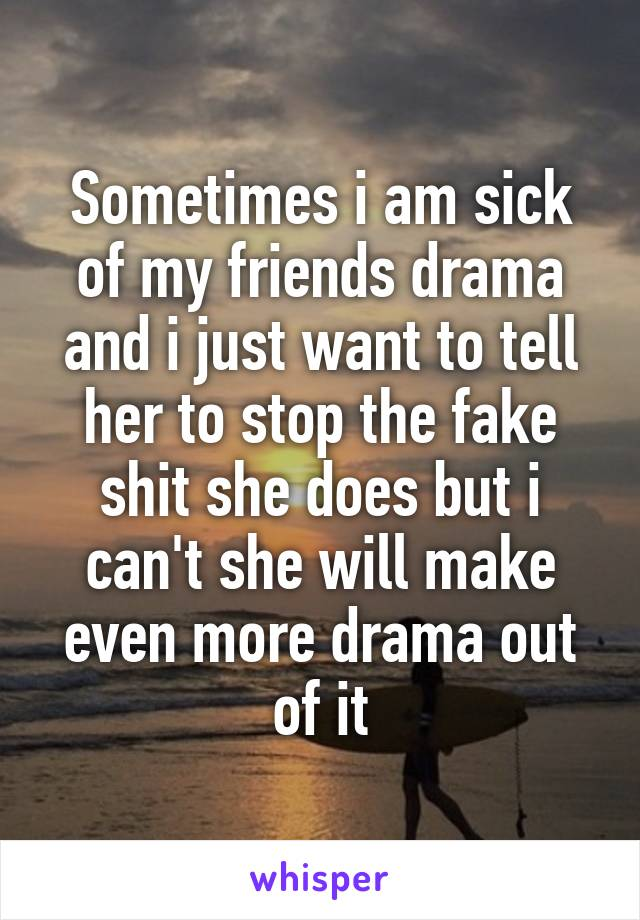 Sometimes i am sick of my friends drama and i just want to tell her to stop the fake shit she does but i can't she will make even more drama out of it